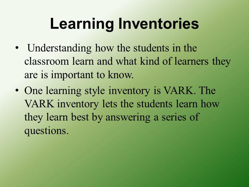 Learning Inventories Understanding how the students in the classroom learn and what kind of learners they are is important to know.