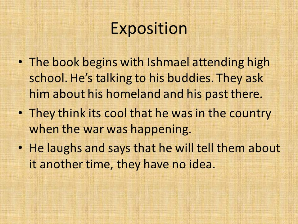Exposition The book begins with Ishmael attending high school. He's talking to his buddies. They ask him about his homeland and his past there.