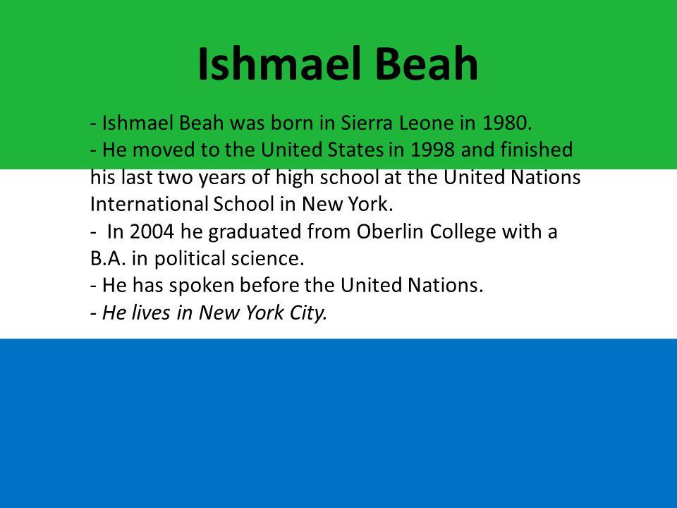 Ishmael Beah - Ishmael Beah was born in Sierra Leone in 1980.
