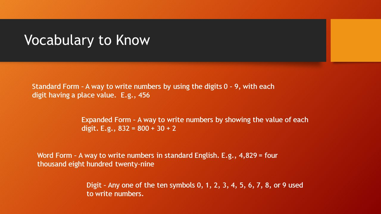 Vocabulary to Know Standard Form – A way to write numbers by using the digits 0 – 9, with each digit having a place value. E.g., 456.