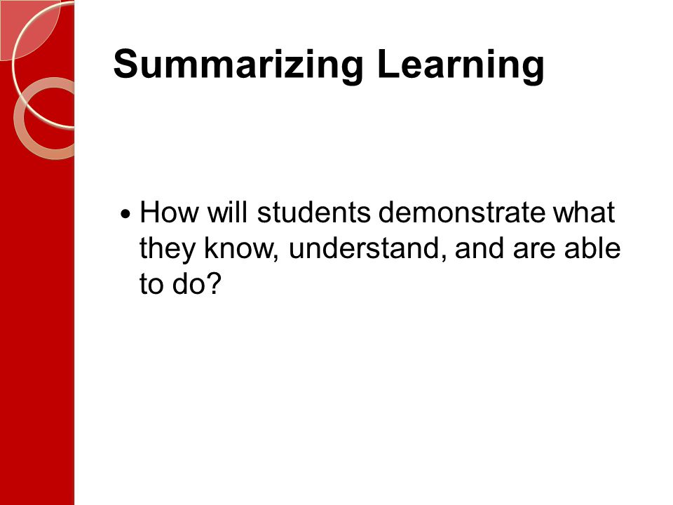 Summarizing Learning How will students demonstrate what they know, understand, and are able to do