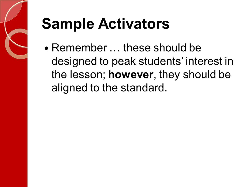 Sample Activators Remember … these should be designed to peak students' interest in the lesson; however, they should be aligned to the standard.