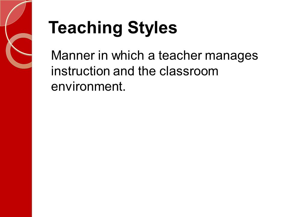 Teaching Styles Manner in which a teacher manages instruction and the classroom environment.