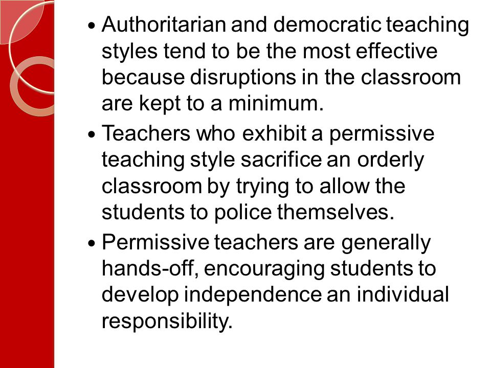 Authoritarian and democratic teaching styles tend to be the most effective because disruptions in the classroom are kept to a minimum.