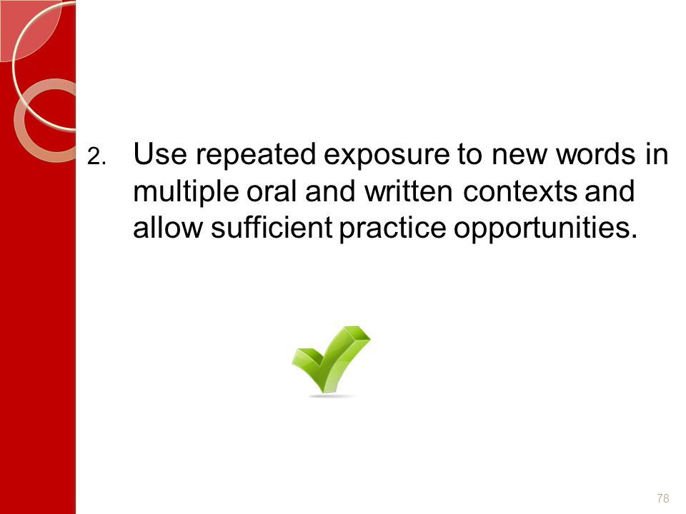 Use repeated exposure to new words in multiple oral and written contexts and allow sufficient practice opportunities.