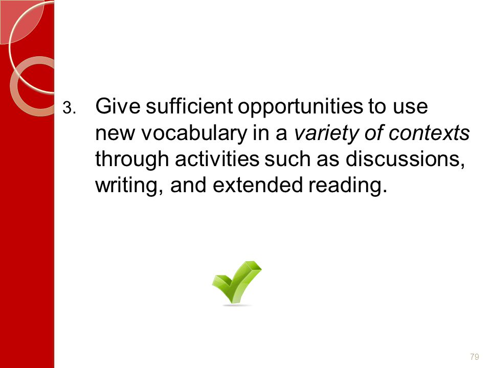 Give sufficient opportunities to use new vocabulary in a variety of contexts through activities such as discussions, writing, and extended reading.