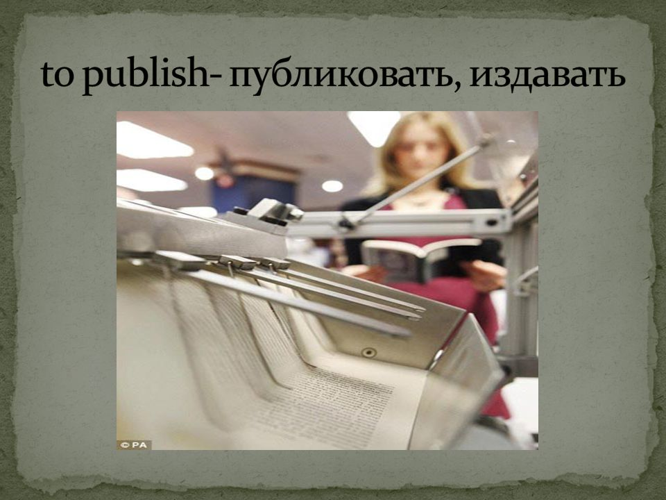 to publish- публиковать, издавать
