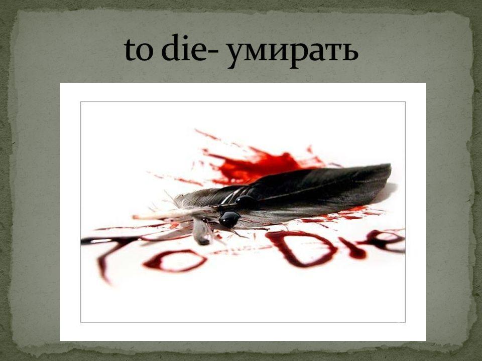 to die- умирать