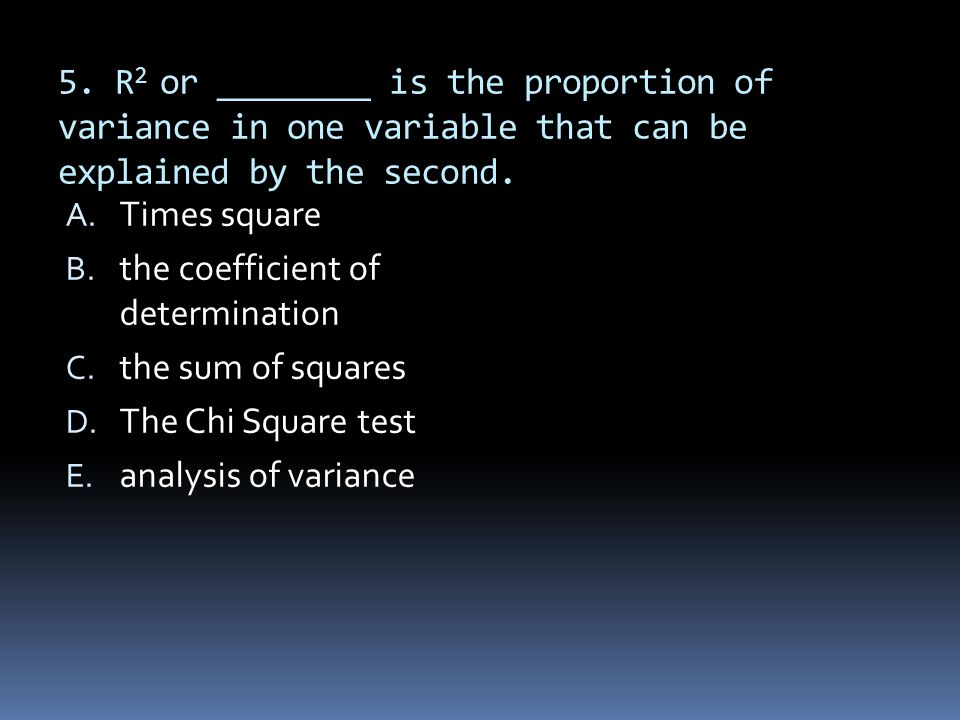 5. R2 or ________ is the proportion of variance in one variable that can be explained by the second.