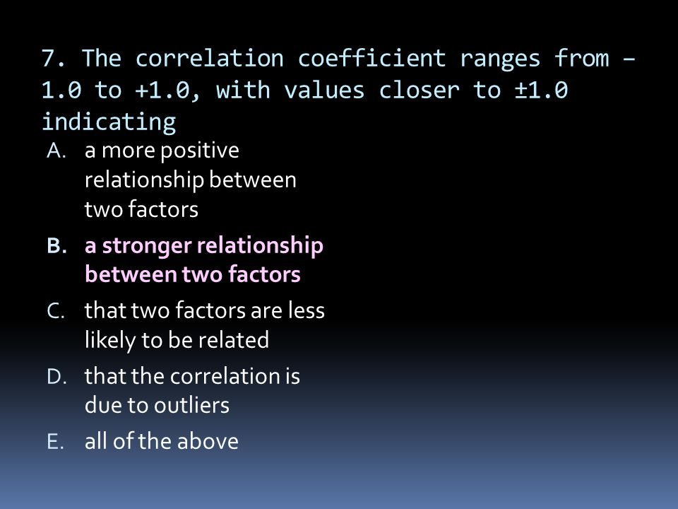 7. The correlation coefficient ranges from –1. 0 to +1