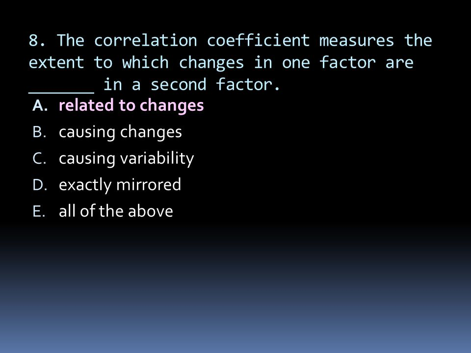 8. The correlation coefficient measures the extent to which changes in one factor are _______ in a second factor.