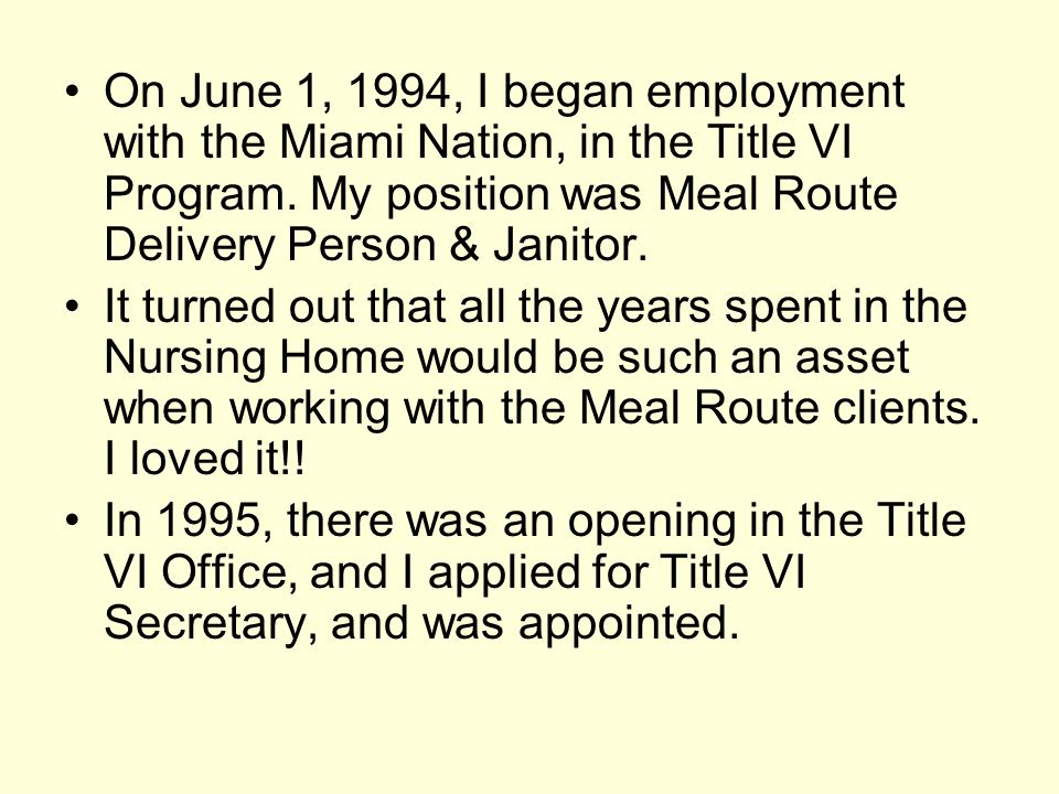 On June 1, 1994, I began employment with the Miami Nation, in the Title VI Program. My position was Meal Route Delivery Person & Janitor.