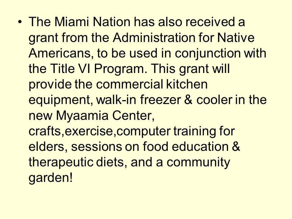 The Miami Nation has also received a grant from the Administration for Native Americans, to be used in conjunction with the Title VI Program.
