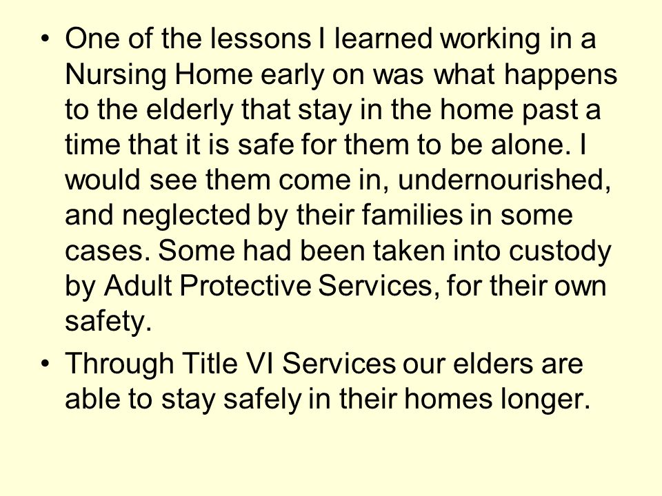 One of the lessons I learned working in a Nursing Home early on was what happens to the elderly that stay in the home past a time that it is safe for them to be alone. I would see them come in, undernourished, and neglected by their families in some cases. Some had been taken into custody by Adult Protective Services, for their own safety.
