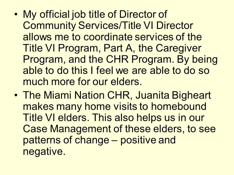 My official job title of Director of Community Services/Title VI Director allows me to coordinate services of the Title VI Program, Part A, the Caregiver Program, and the CHR Program. By being able to do this I feel we are able to do so much more for our elders.