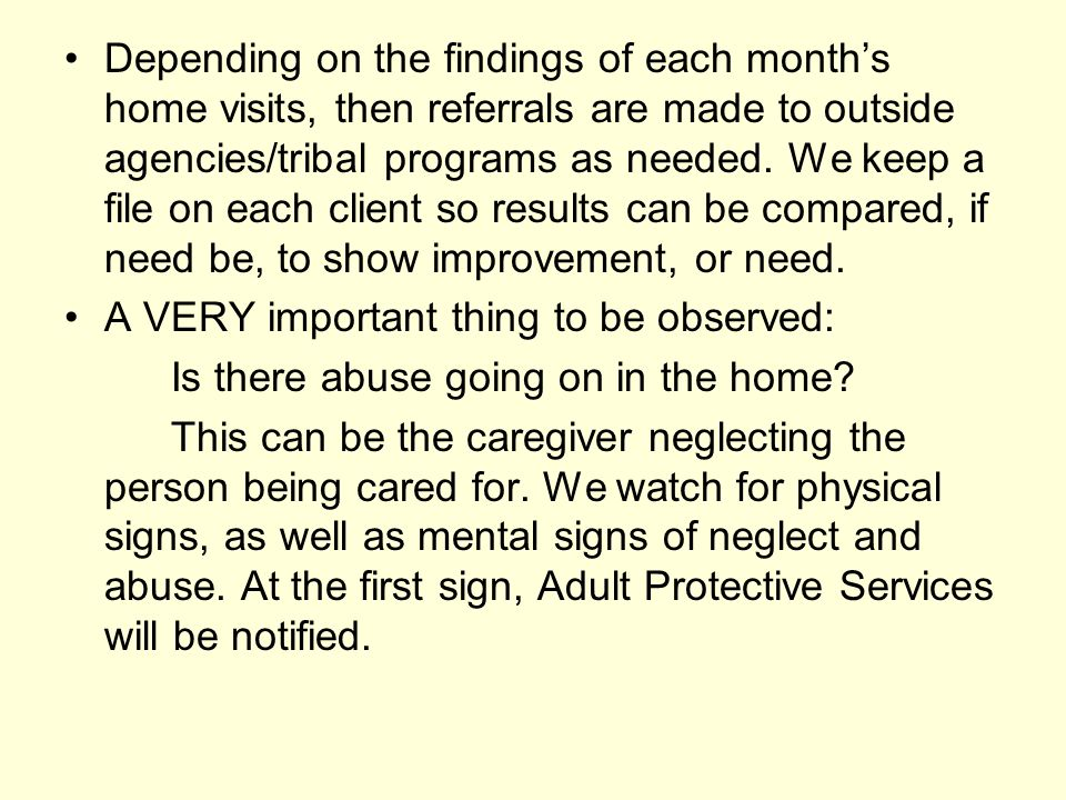 Depending on the findings of each month's home visits, then referrals are made to outside agencies/tribal programs as needed. We keep a file on each client so results can be compared, if need be, to show improvement, or need.
