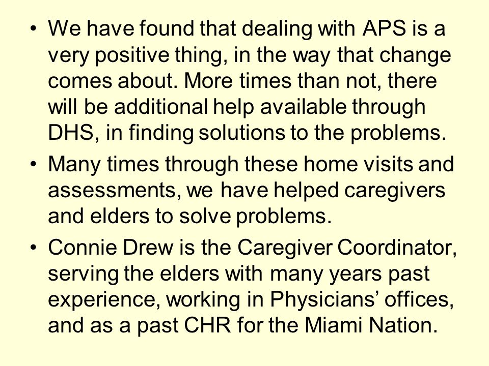 We have found that dealing with APS is a very positive thing, in the way that change comes about. More times than not, there will be additional help available through DHS, in finding solutions to the problems.