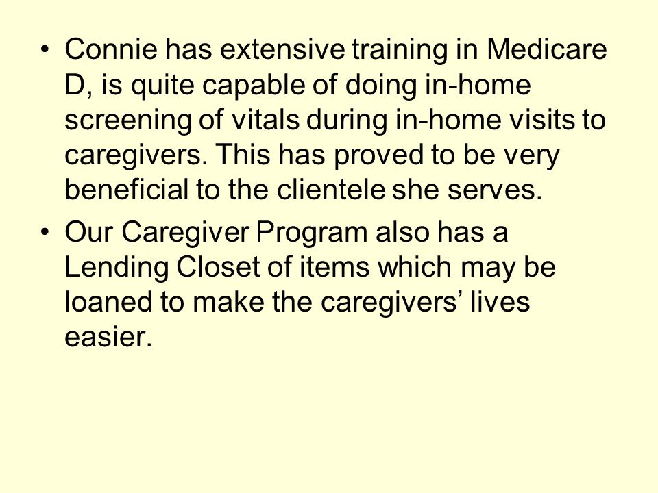 Connie has extensive training in Medicare D, is quite capable of doing in-home screening of vitals during in-home visits to caregivers. This has proved to be very beneficial to the clientele she serves.