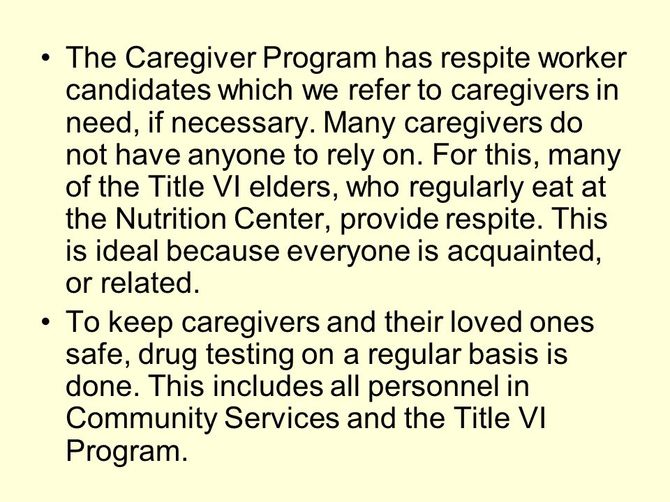 The Caregiver Program has respite worker candidates which we refer to caregivers in need, if necessary. Many caregivers do not have anyone to rely on. For this, many of the Title VI elders, who regularly eat at the Nutrition Center, provide respite. This is ideal because everyone is acquainted, or related.