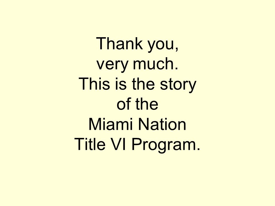Thank you, very much. This is the story of the Miami Nation Title VI Program.