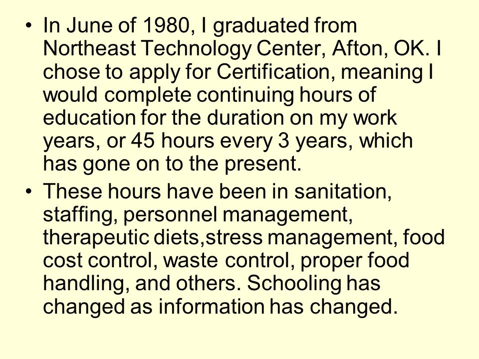 In June of 1980, I graduated from Northeast Technology Center, Afton, OK. I chose to apply for Certification, meaning I would complete continuing hours of education for the duration on my work years, or 45 hours every 3 years, which has gone on to the present.