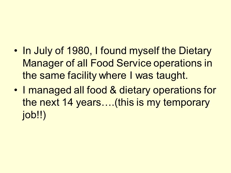 In July of 1980, I found myself the Dietary Manager of all Food Service operations in the same facility where I was taught.