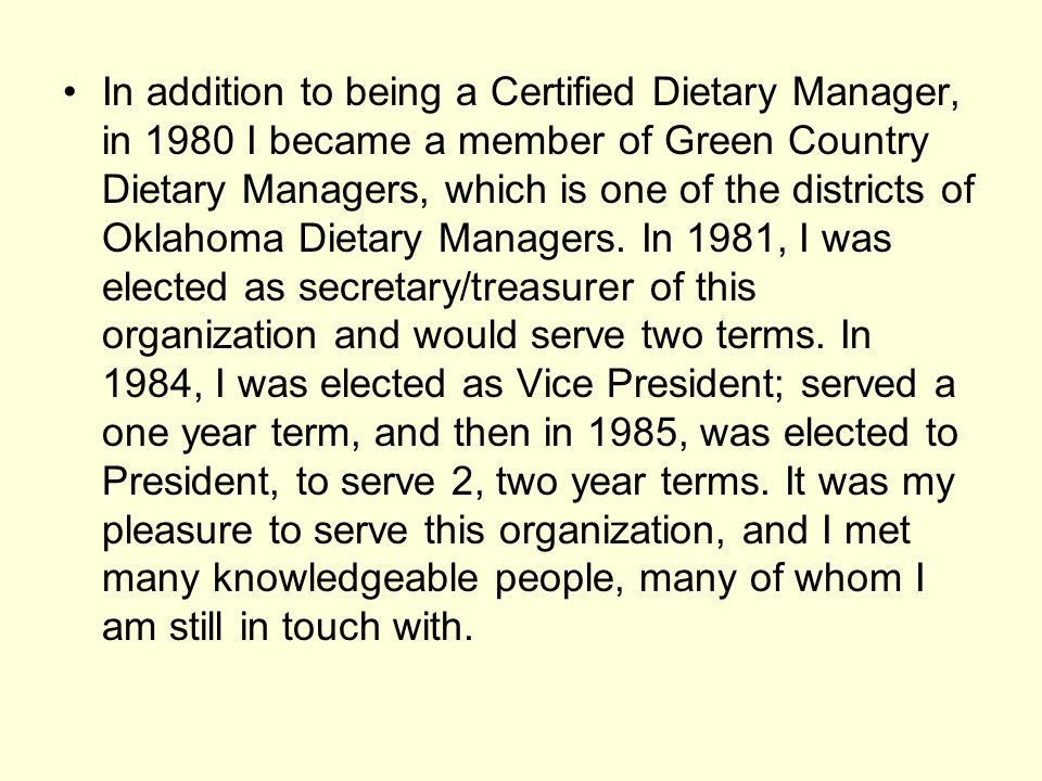 In addition to being a Certified Dietary Manager, in 1980 I became a member of Green Country Dietary Managers, which is one of the districts of Oklahoma Dietary Managers.