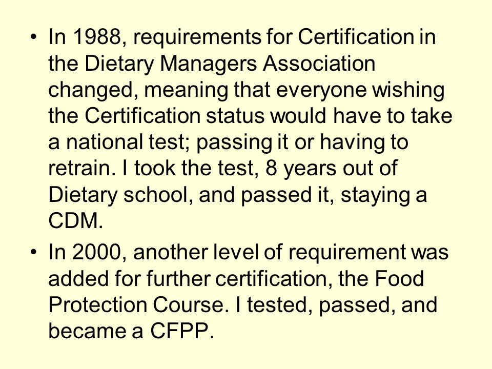 In 1988, requirements for Certification in the Dietary Managers Association changed, meaning that everyone wishing the Certification status would have to take a national test; passing it or having to retrain. I took the test, 8 years out of Dietary school, and passed it, staying a CDM.
