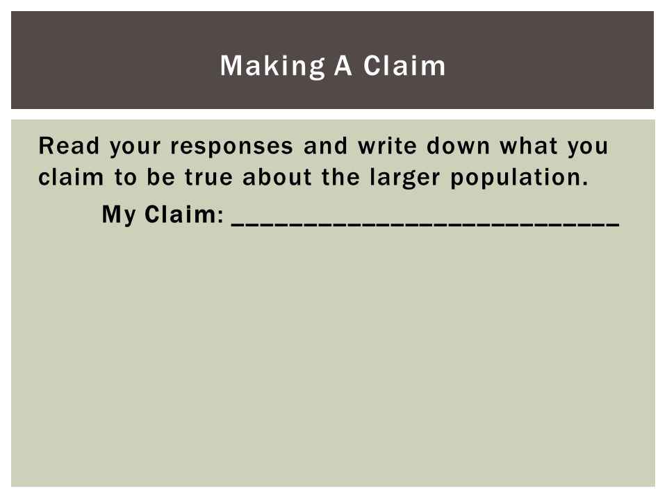 Making A Claim Read your responses and write down what you claim to be true about the larger population.