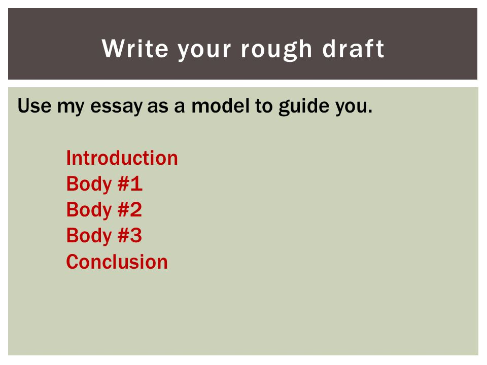 Write your rough draft Use my essay as a model to guide you.
