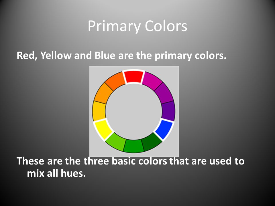 Primary Colors Red, Yellow and Blue are the primary colors.