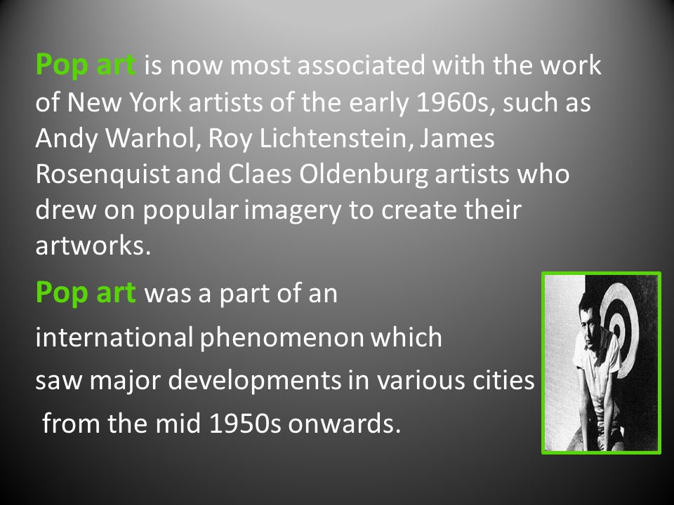 Pop art is now most associated with the work of New York artists of the early 1960s, such as Andy Warhol, Roy Lichtenstein, James Rosenquist and Claes Oldenburg artists who drew on popular imagery to create their artworks.