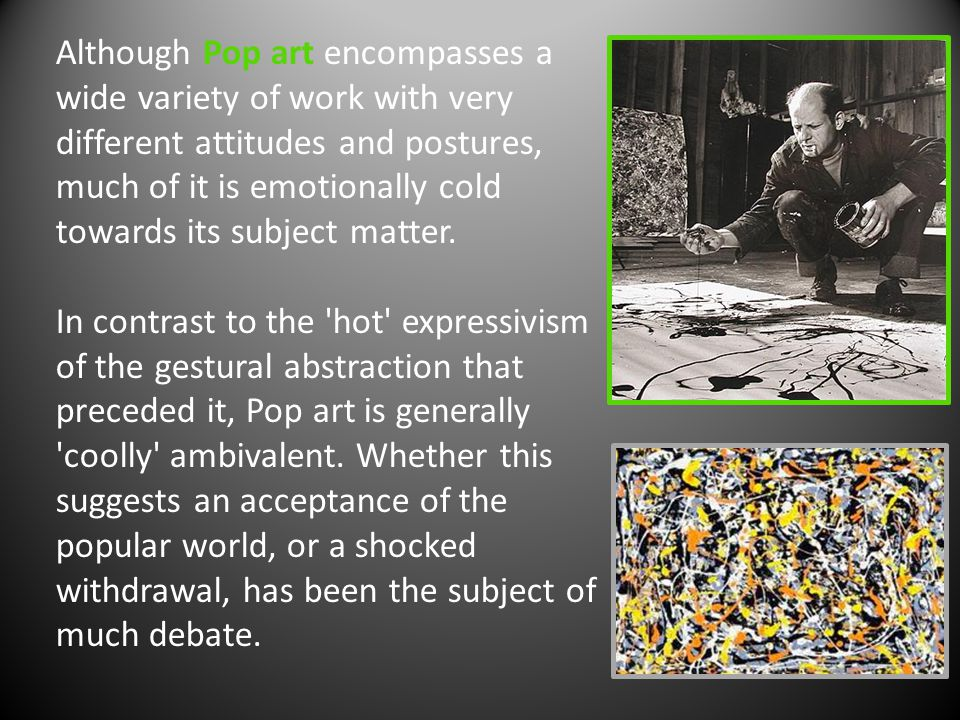 Although Pop art encompasses a wide variety of work with very different attitudes and postures, much of it is emotionally cold towards its subject matter.