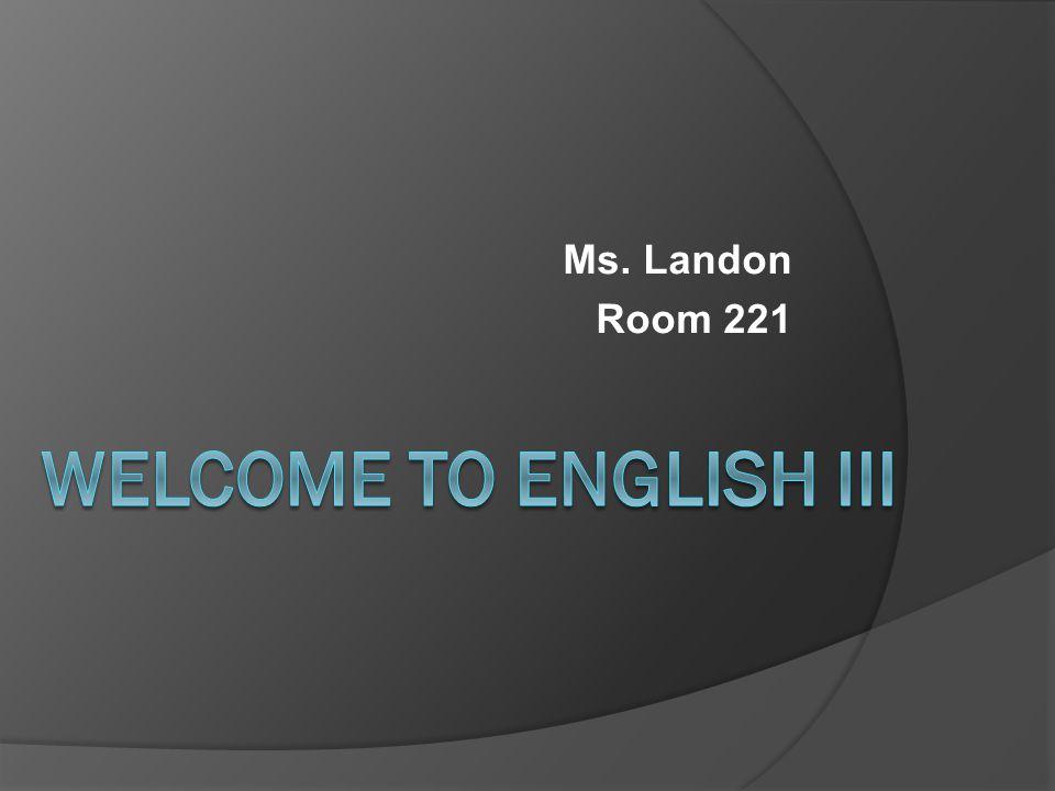 Ms. Landon Room 221 Welcome to English III