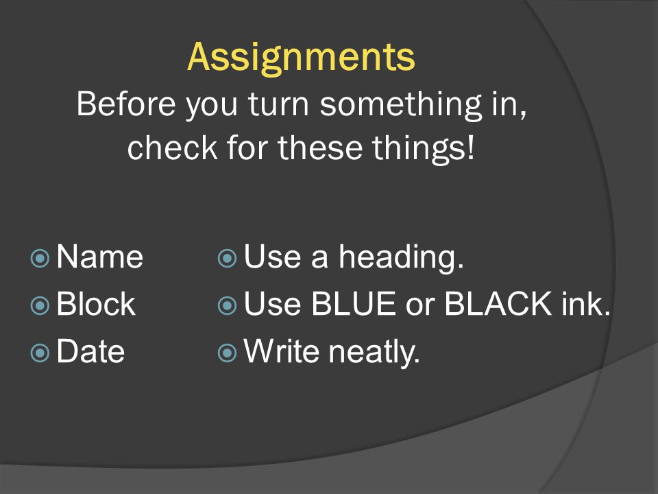 Assignments Before you turn something in, check for these things!