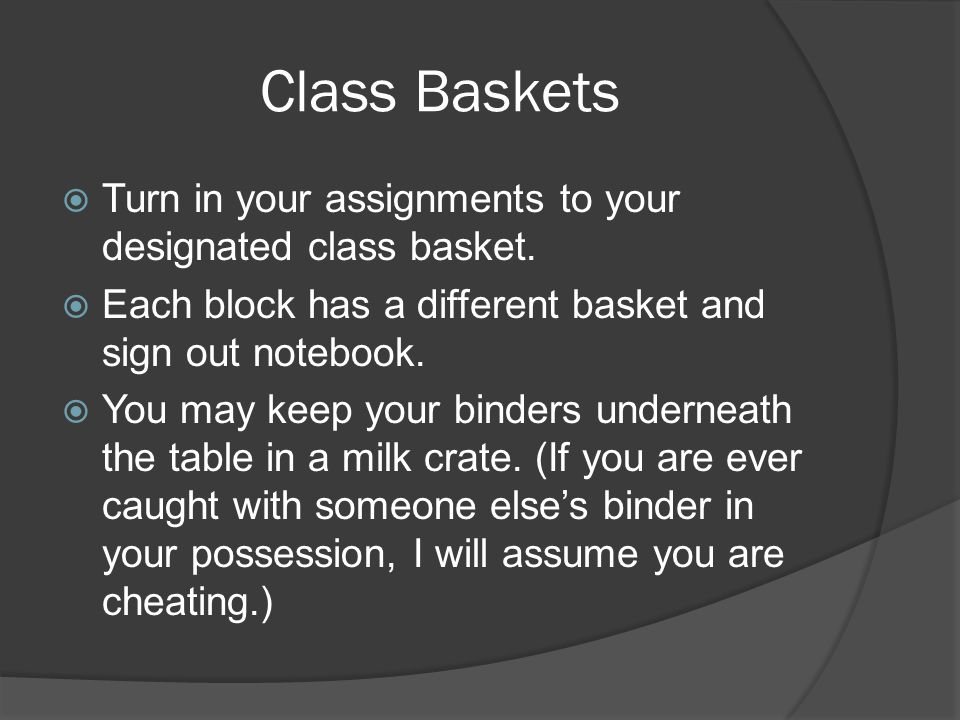 Class Baskets Turn in your assignments to your designated class basket. Each block has a different basket and sign out notebook.