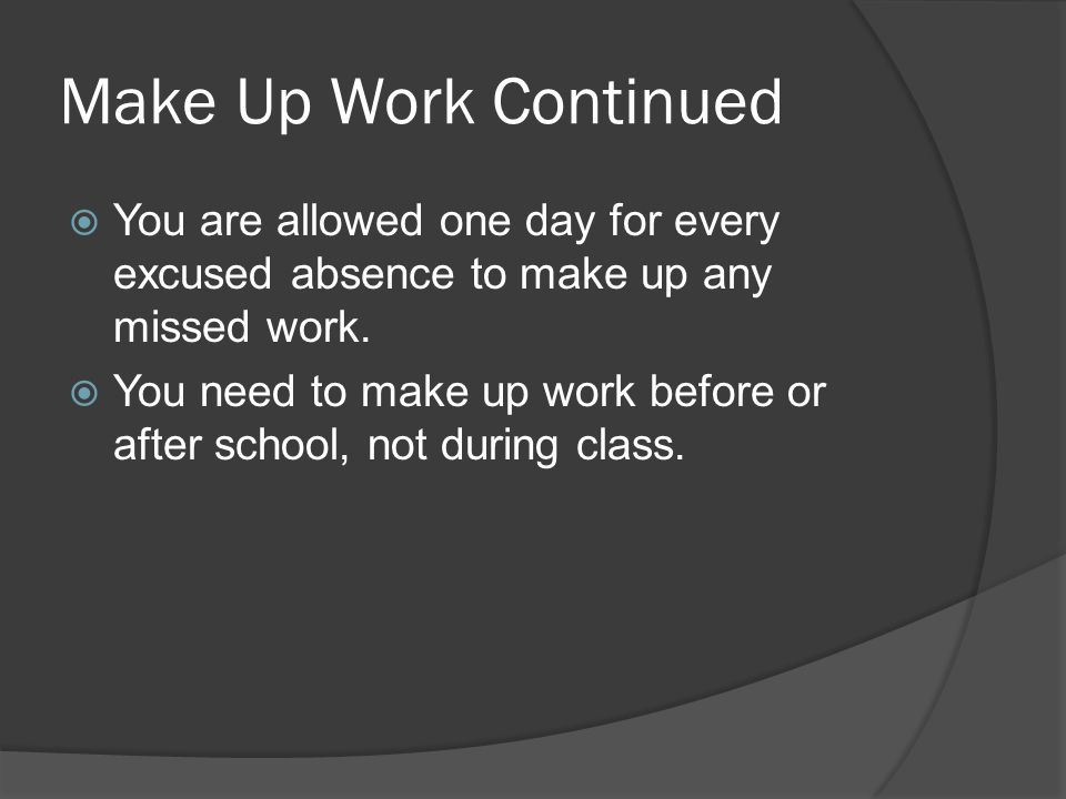Make Up Work Continued You are allowed one day for every excused absence to make up any missed work.