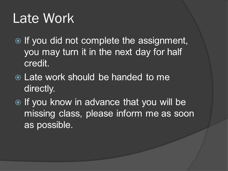 Late Work If you did not complete the assignment, you may turn it in the next day for half credit. Late work should be handed to me directly.