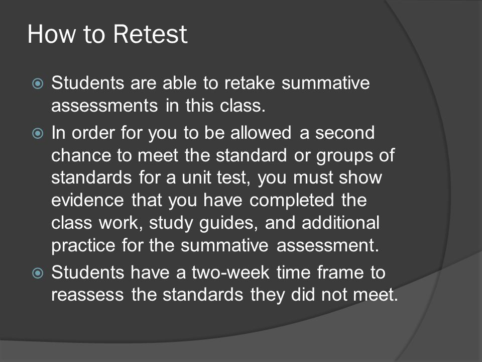 How to Retest Students are able to retake summative assessments in this class.
