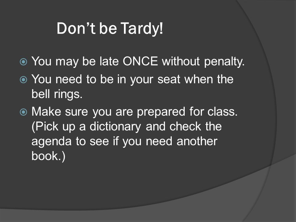 Don't be Tardy! You may be late ONCE without penalty.