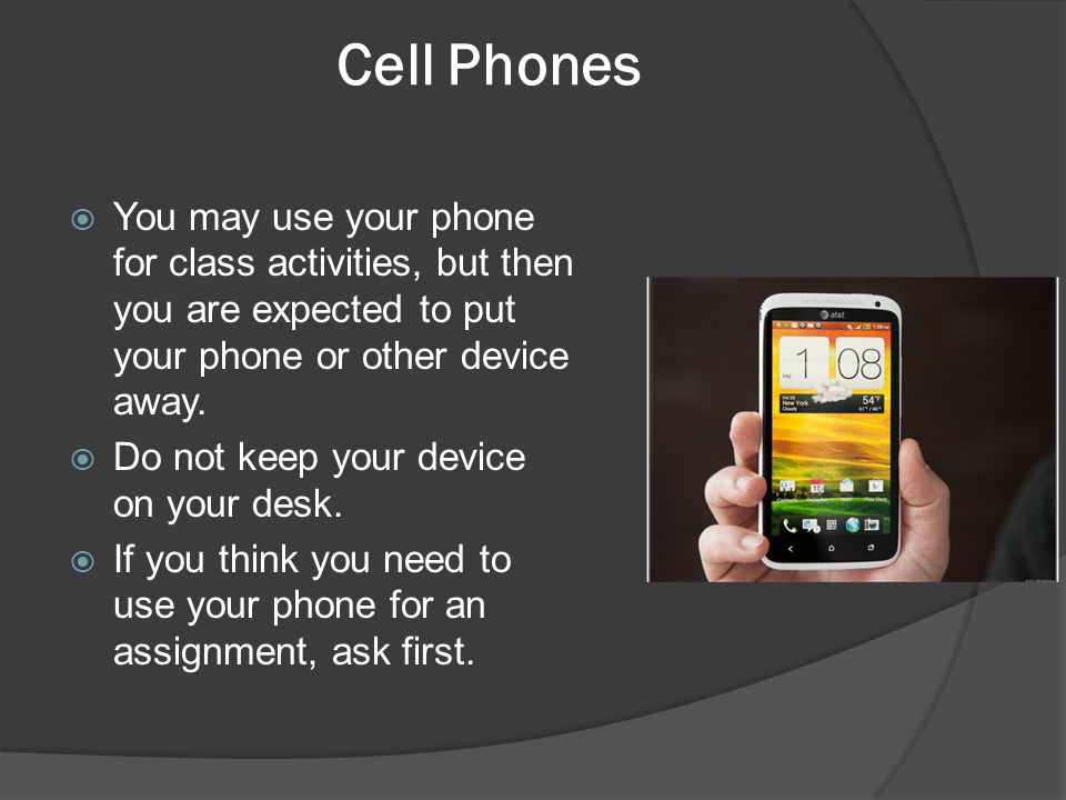 Cell Phones You may use your phone for class activities, but then you are expected to put your phone or other device away.