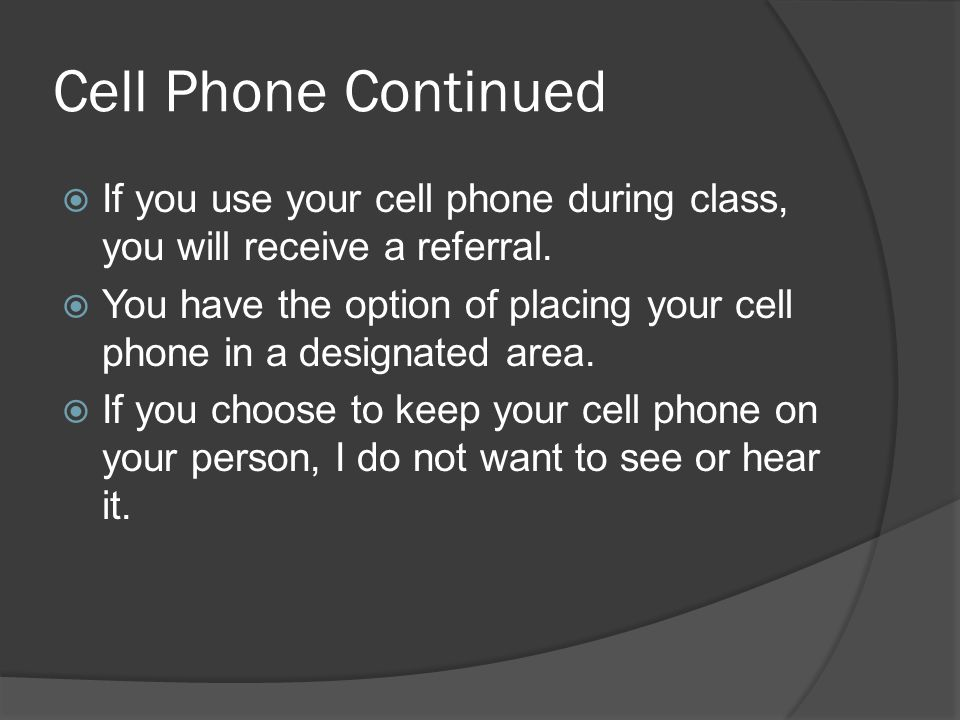 Cell Phone Continued If you use your cell phone during class, you will receive a referral.