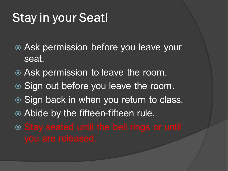 Stay in your Seat! Ask permission before you leave your seat.