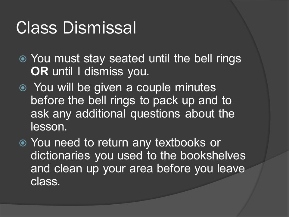 Class Dismissal You must stay seated until the bell rings OR until I dismiss you.