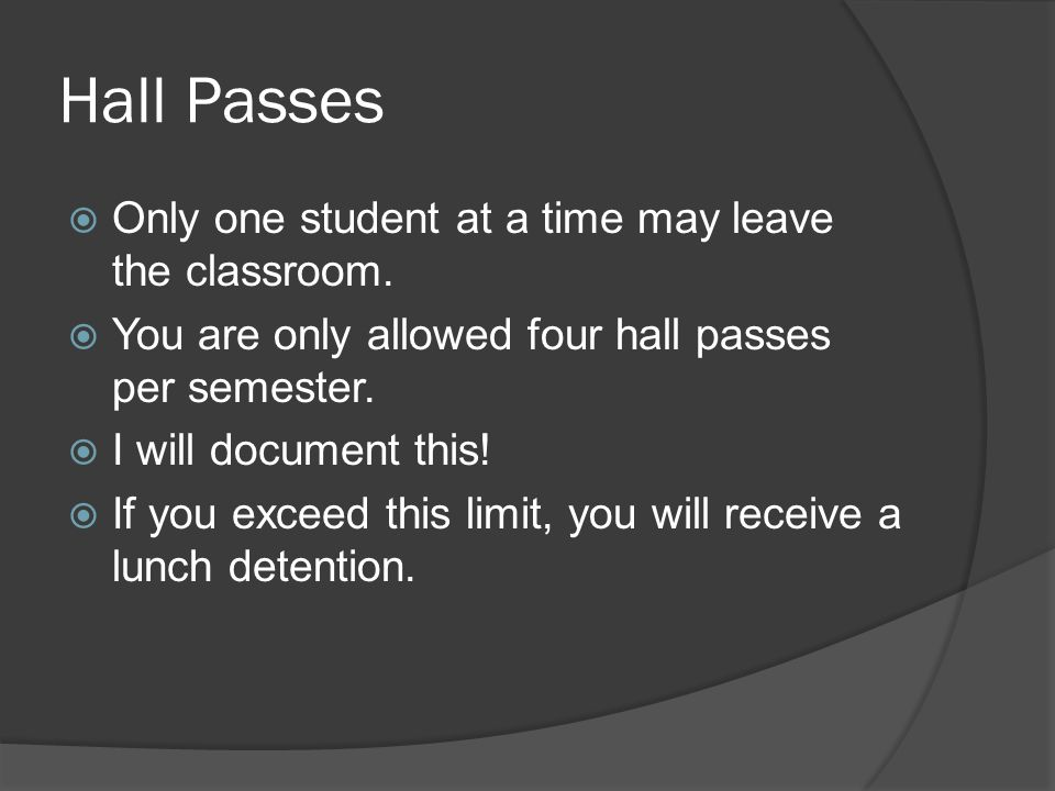 Hall Passes Only one student at a time may leave the classroom.