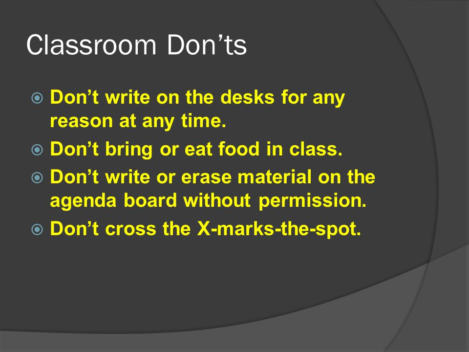 Classroom Don'ts Don't write on the desks for any reason at any time.