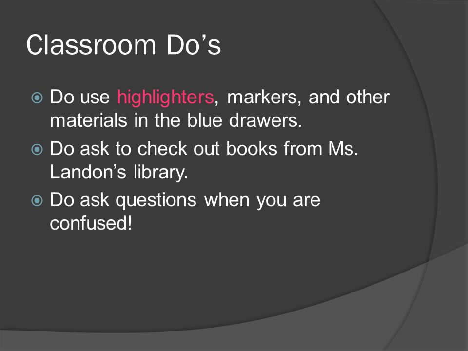 Classroom Do's Do use highlighters, markers, and other materials in the blue drawers. Do ask to check out books from Ms. Landon's library.
