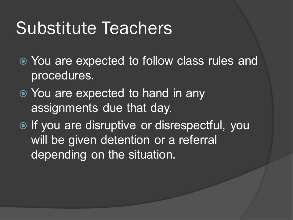 Substitute Teachers You are expected to follow class rules and procedures. You are expected to hand in any assignments due that day.