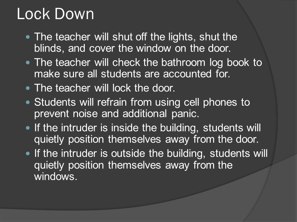 Lock Down The teacher will shut off the lights, shut the blinds, and cover the window on the door.