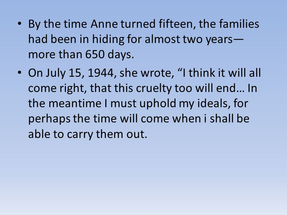 By the time Anne turned fifteen, the families had been in hiding for almost two years—more than 650 days.